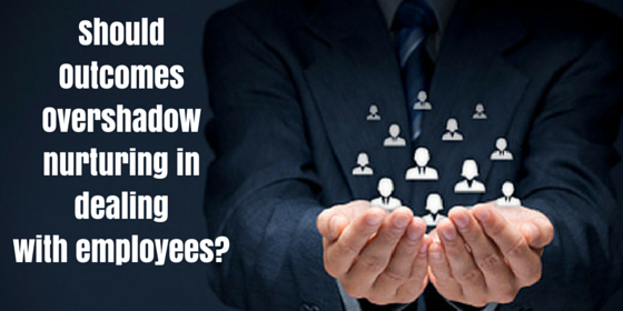 Should Outcomes Overshadow Nurturing in Dealing with Employees_
